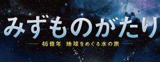 天球劇場ドーム映像番組「みずものがたり~46億年 地球をめぐる水の旅」