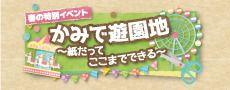 春の特別イベント「かみで遊園地~紙だってここまでできる~」
